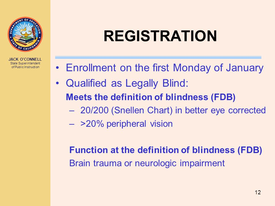 JACK O'CONNELL State Superintendent of Public Instruction 12 REGISTRATION Enrollment on the first Monday of January Qualified as Legally Blind: Meets the definition of blindness (FDB) – 20/200 (Snellen Chart) in better eye corrected – >20% peripheral vision Function at the definition of blindness (FDB) Brain trauma or neurologic impairment