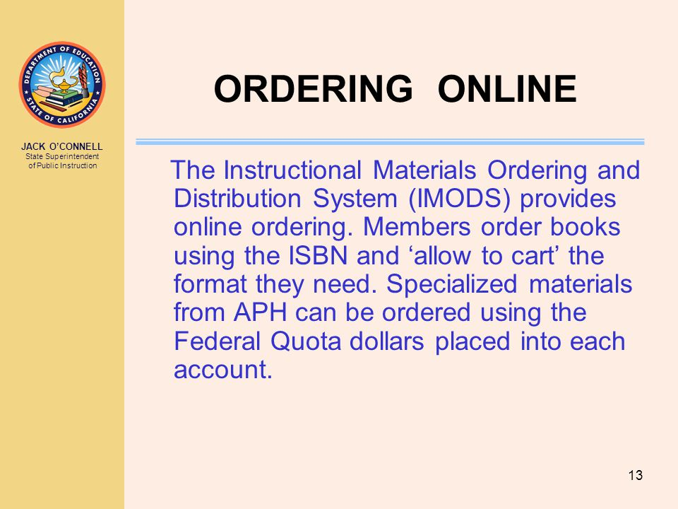 JACK O'CONNELL State Superintendent of Public Instruction 13 ORDERING ONLINE The Instructional Materials Ordering and Distribution System (IMODS) provides online ordering.
