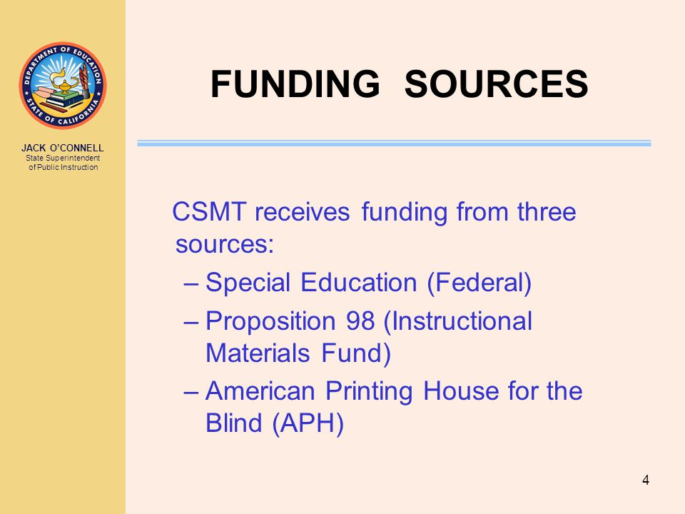 JACK O'CONNELL State Superintendent of Public Instruction 4 FUNDING SOURCES CSMT receives funding from three sources: –Special Education (Federal) –Proposition 98 (Instructional Materials Fund) –American Printing House for the Blind (APH)