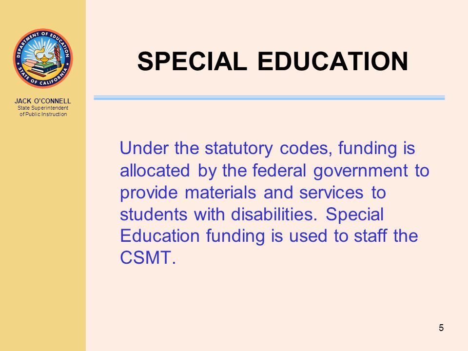 JACK O'CONNELL State Superintendent of Public Instruction 5 SPECIAL EDUCATION Under the statutory codes, funding is allocated by the federal government to provide materials and services to students with disabilities.