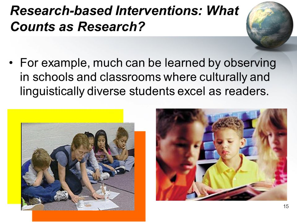 15 Research-based Interventions: What Counts as Research? For example, much can be learned by observing in schools and classrooms where culturally and
