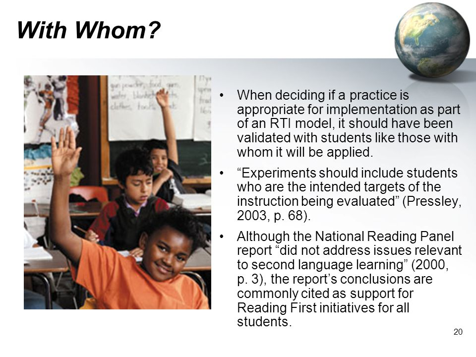 20 With Whom? When deciding if a practice is appropriate for implementation as part of an RTI model, it should have been validated with students like