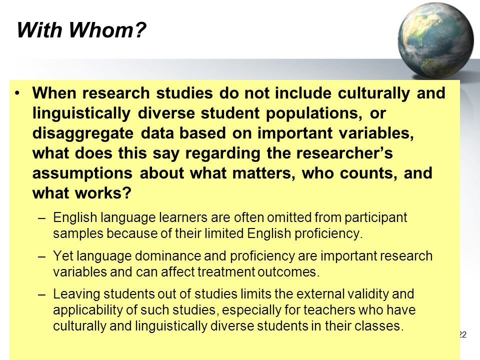 22 With Whom? When research studies do not include culturally and linguistically diverse student populations, or disaggregate data based on important