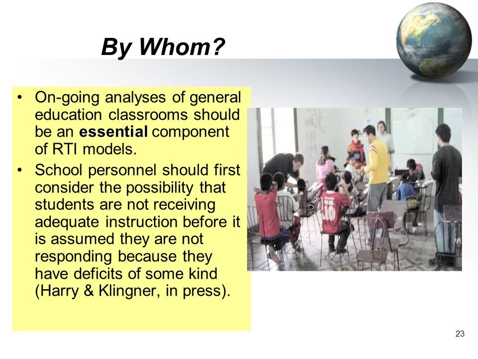 23 By Whom? essentialOn-going analyses of general education classrooms should be an essential component of RTI models. School personnel should first c