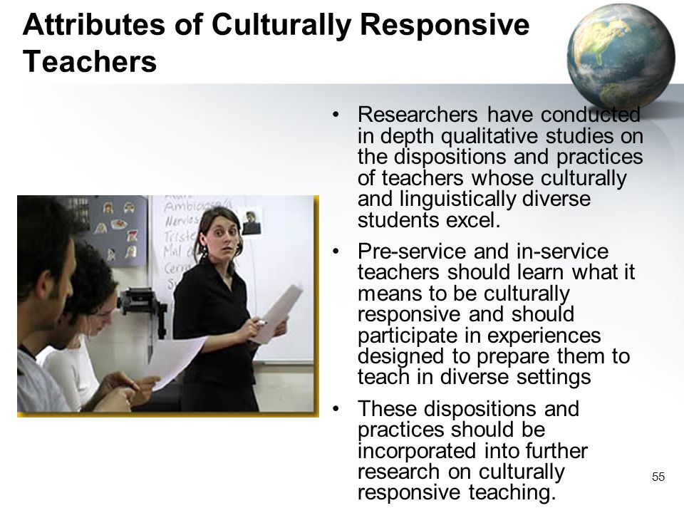55 Attributes of Culturally Responsive Teachers Researchers have conducted in depth qualitative studies on the dispositions and practices of teachers