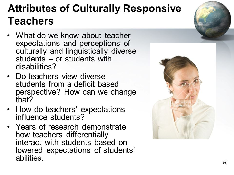 56 Attributes of Culturally Responsive Teachers What do we know about teacher expectations and perceptions of culturally and linguistically diverse st