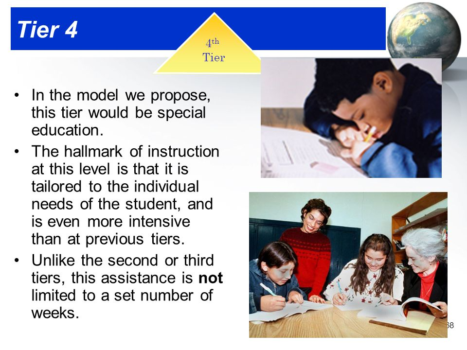 68 Tier 4 In the model we propose, this tier would be special education. The hallmark of instruction at this level is that it is tailored to the indiv
