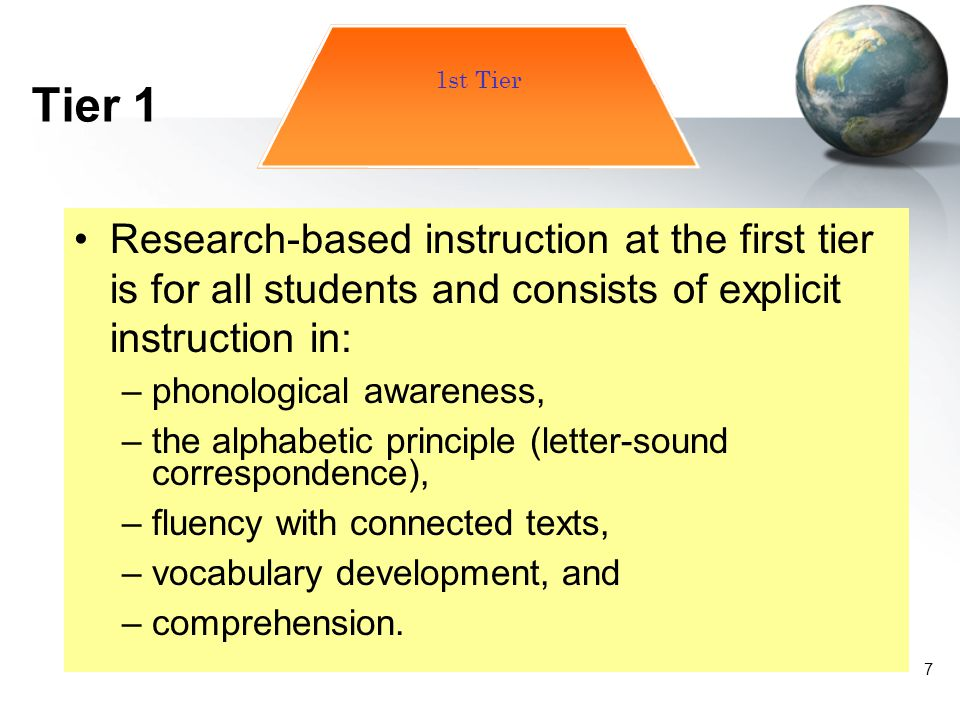 7 Research-based instruction at the first tier is for all students and consists of explicit instruction in: –phonological awareness, –the alphabetic p