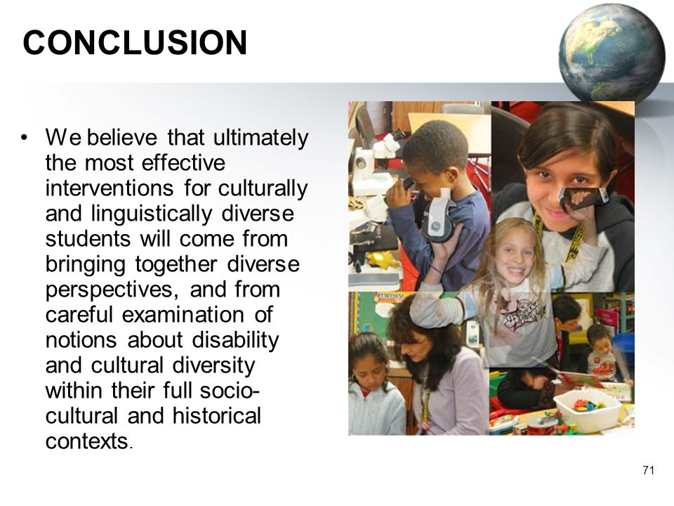 71 CONCLUSION We believe that ultimately the most effective interventions for culturally and linguistically diverse students will come from bringing t