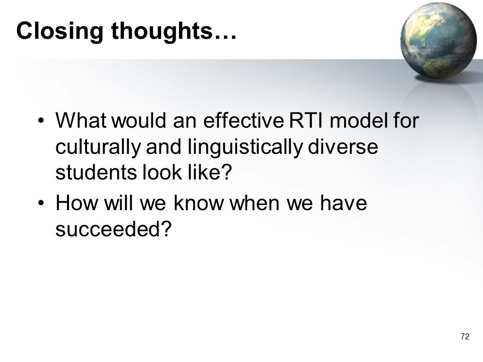 72 Closing thoughts… What would an effective RTI model for culturally and linguistically diverse students look like? How will we know when we have suc