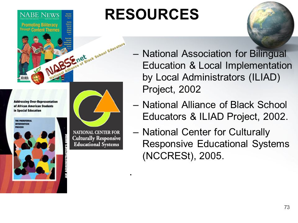 73 RESOURCES –National Association for Bilingual Education & Local Implementation by Local Administrators (ILIAD) Project, 2002 –National Alliance of