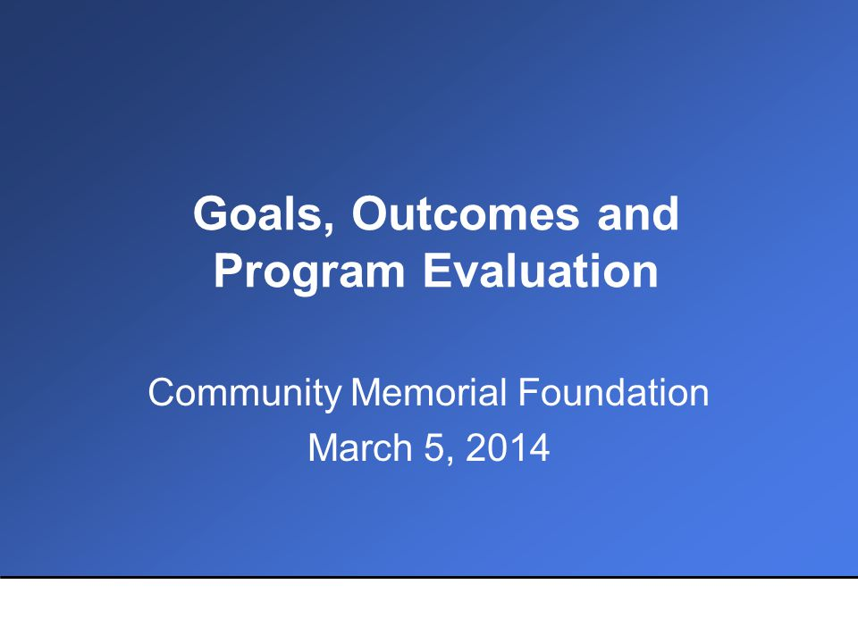 Goals, Outcomes and Program Evaluation Community Memorial Foundation March 5, 2014