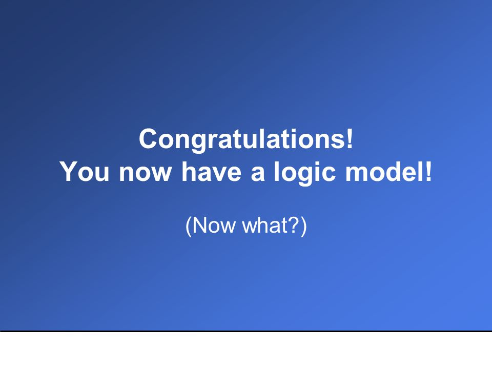 Remember… 1.Logic models are working documents Responsive programs need evolving models They can and should be open to change 2.The process is as important as the product 3.Your logic model is only the first step of an evaluation