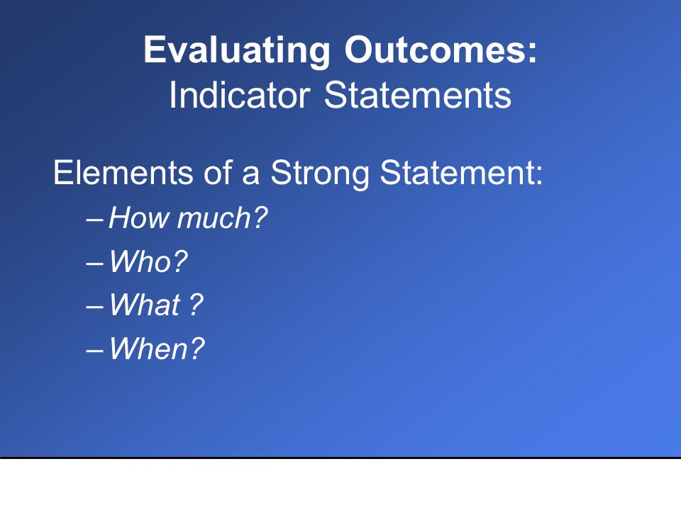 Evaluating Outcomes: Indicator Statements Elements of a Strong Statement: –How much.