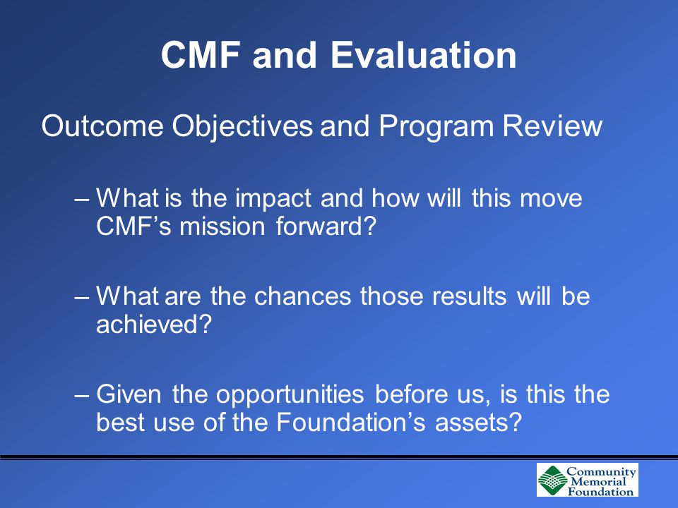 CMF and Evaluation Outcome Objectives and Program Review –What is the impact and how will this move CMF's mission forward.