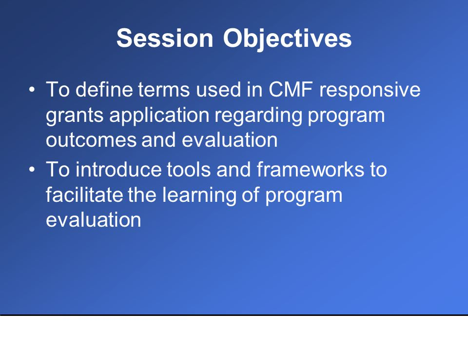 Session Objectives To define terms used in CMF responsive grants application regarding program outcomes and evaluation To introduce tools and frameworks to facilitate the learning of program evaluation