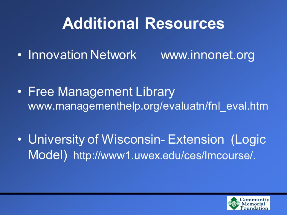 Additional Resources Innovation Network www.innonet.org Free Management Library www.managementhelp.org/evaluatn/fnl_eval.htm University of Wisconsin- Extension (Logic Model) http://www1.uwex.edu/ces/lmcourse/.