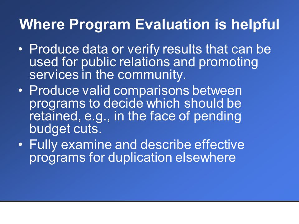 Where Program Evaluation is helpful Produce data or verify results that can be used for public relations and promoting services in the community.
