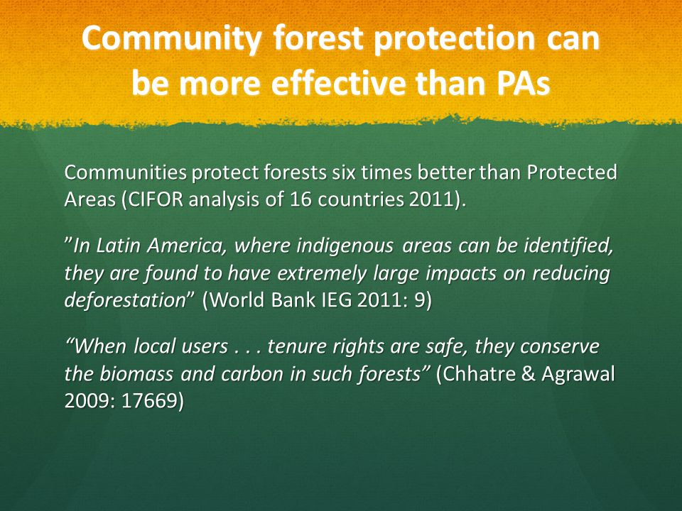 Community forest protection can be more effective than PAs Community forest protection can be more effective than PAs Communities protect forests six times better than Protected Areas (CIFOR analysis of 16 countries 2011).