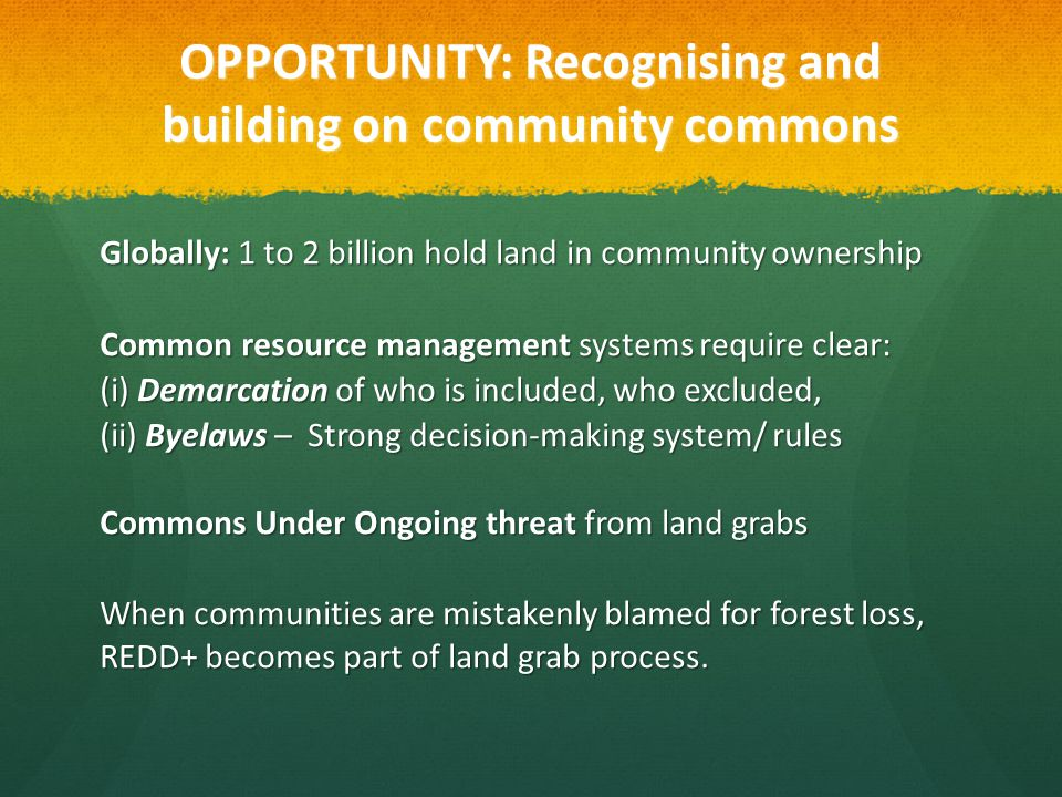 OPPORTUNITY: Recognising and building on community commons Globally: 1 to 2 billion hold land in community ownership Common resource management systems require clear: (i) Demarcation of who is included, who excluded, (ii) Byelaws – Strong decision-making system/ rules Commons Under Ongoing threat from land grabs When communities are mistakenly blamed for forest loss, REDD+ becomes part of land grab process.