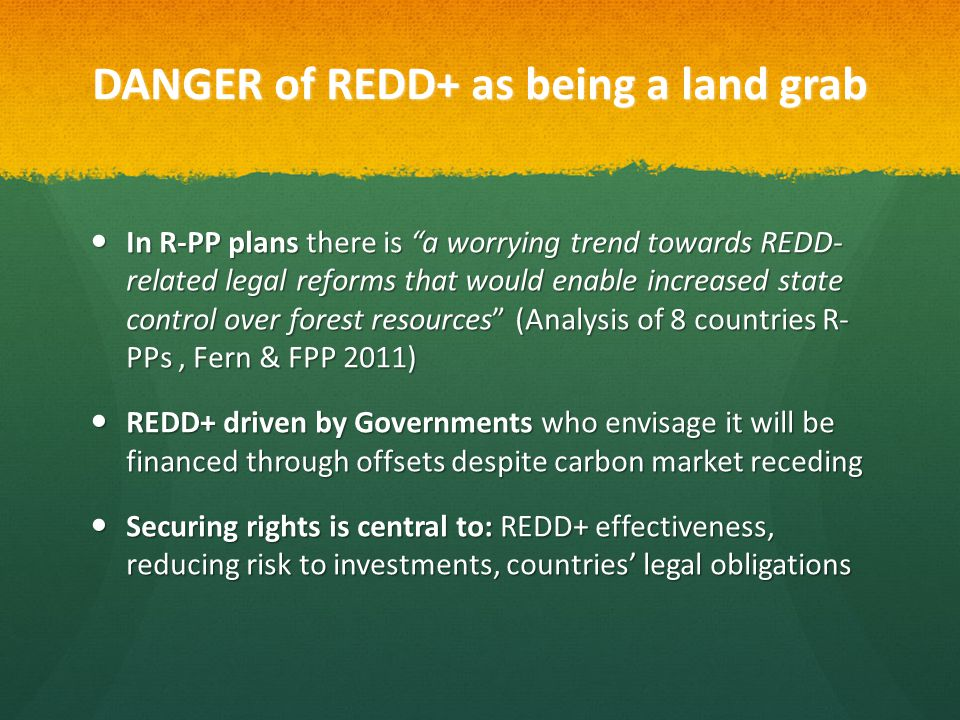 DANGER of REDD+ as being a land grab In R-PP plans there is a worrying trend towards REDD- related legal reforms that would enable increased state control over forest resources (Analysis of 8 countries R- PPs, Fern & FPP 2011) In R-PP plans there is a worrying trend towards REDD- related legal reforms that would enable increased state control over forest resources (Analysis of 8 countries R- PPs, Fern & FPP 2011) REDD+ driven by Governments who envisage it will be financed through offsets despite carbon market receding REDD+ driven by Governments who envisage it will be financed through offsets despite carbon market receding Securing rights is central to: REDD+ effectiveness, reducing risk to investments, countries' legal obligations Securing rights is central to: REDD+ effectiveness, reducing risk to investments, countries' legal obligations
