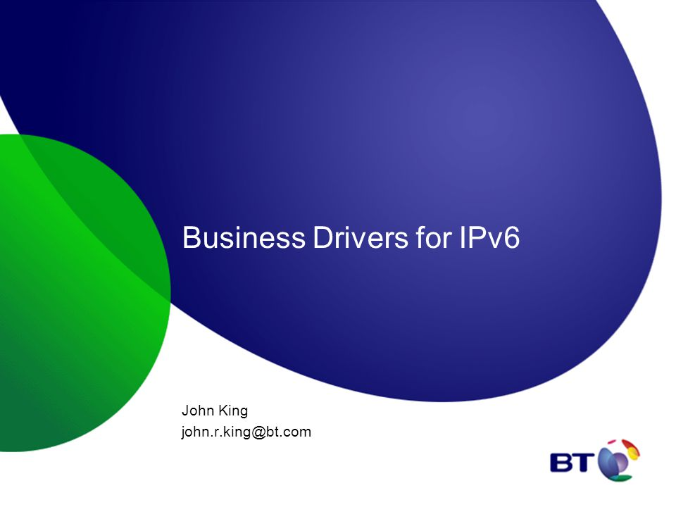 Business Drivers for IPv6 John King john.r.king@bt.com