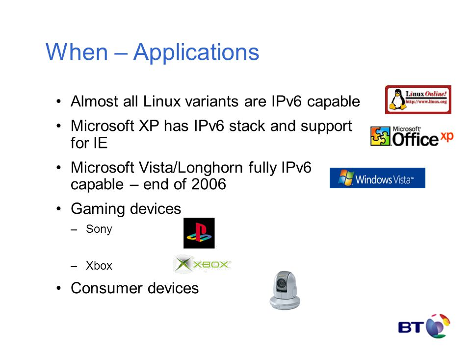 When – Applications Almost all Linux variants are IPv6 capable Microsoft XP has IPv6 stack and support for IE Microsoft Vista/Longhorn fully IPv6 capable – end of 2006 Gaming devices –Sony –Xbox Consumer devices