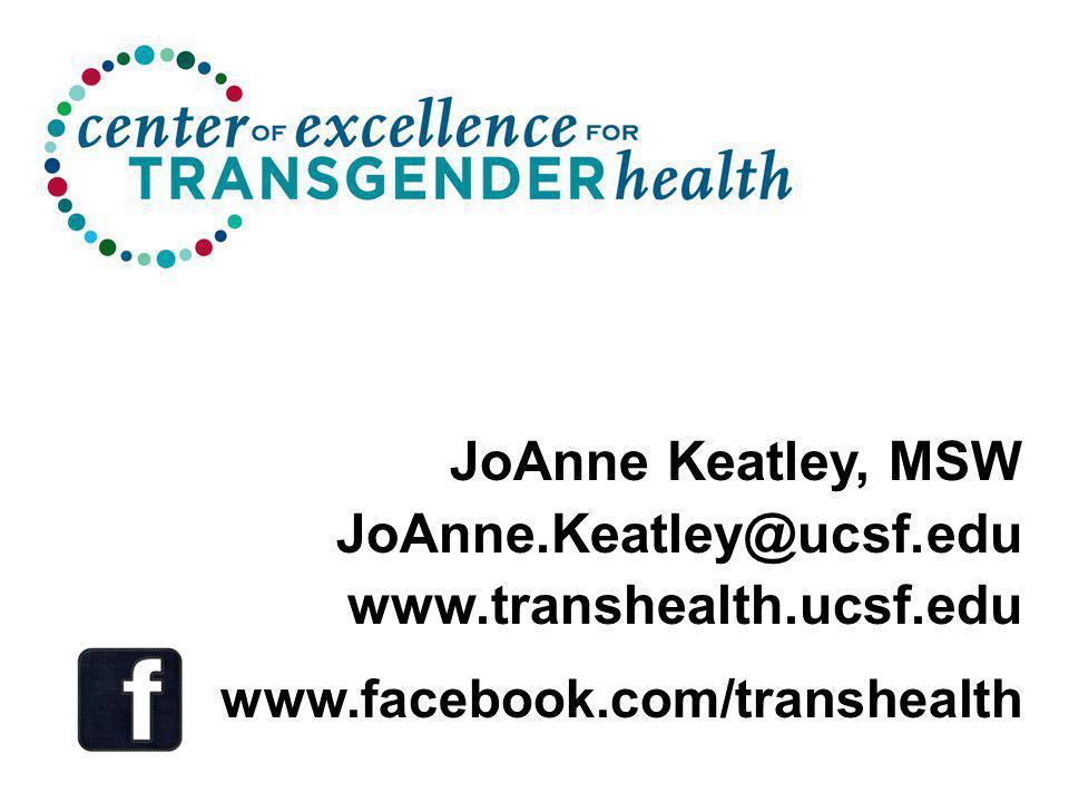 JoAnne Keatley, MSW JoAnne.Keatley@ucsf.edu www.transhealth.ucsf.edu www.facebook.com/transhealth