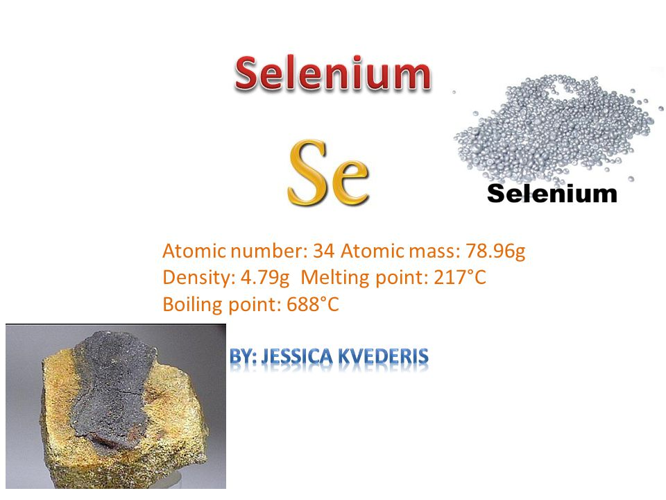 Atomic number: 34 Atomic mass: 78.96g Density: 4.79g Melting point: 217°C Boiling point: 688°C