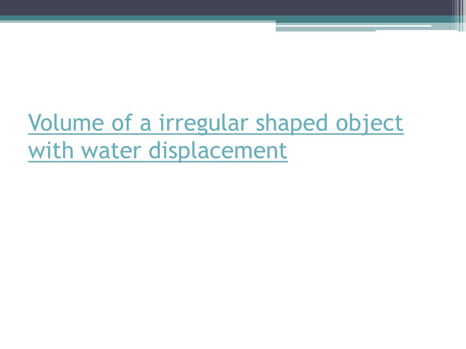 Volume of a irregular shaped object with water displacement