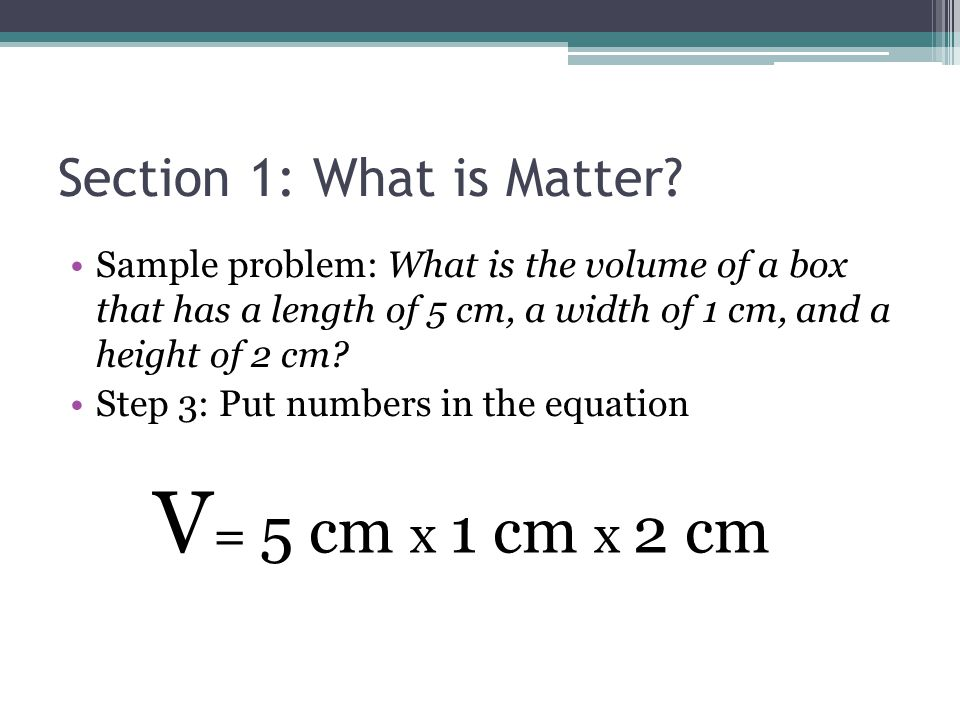 Section 1: What is Matter? Sample problem: What is the volume of a box that has a length of 5 cm, a width of 1 cm, and a height of 2 cm? Step 3: Put n