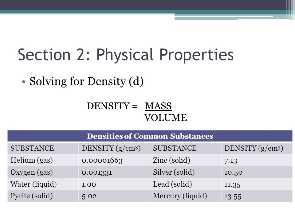 Section 2: Physical Properties Solving for Density (d) Density can help identify substances Densities of Common Substances SUBSTANCEDENSITY (g/cm 3 )S