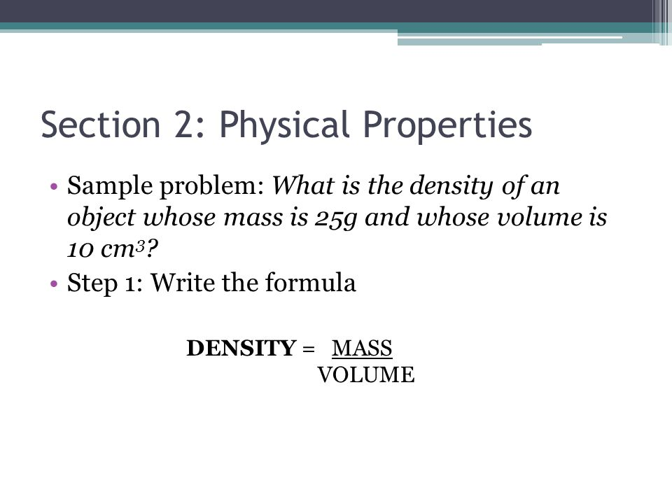Section 2: Physical Properties Sample problem: What is the density of an object whose mass is 25g and whose volume is 10 cm 3 ? Step 1: Write the form