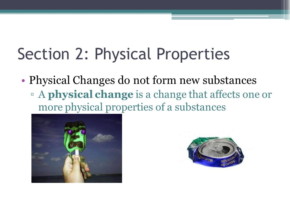 Section 2: Physical Properties Physical Changes do not form new substances ▫A physical change is a change that affects one or more physical properties