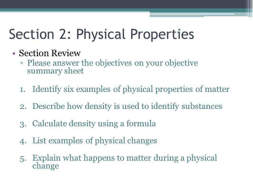 Section 2: Physical Properties Section Review ▫Please answer the objectives on your objective summary sheet 1.Identify six examples of physical proper