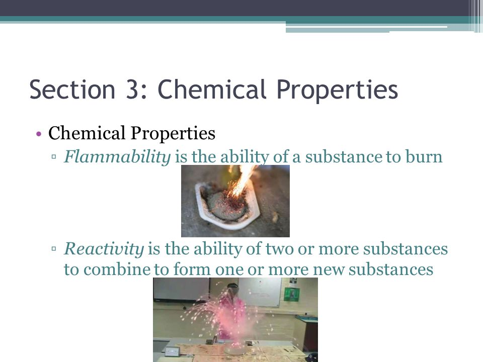 Section 3: Chemical Properties Chemical Properties ▫Flammability is the ability of a substance to burn ▫Reactivity is the ability of two or more subst