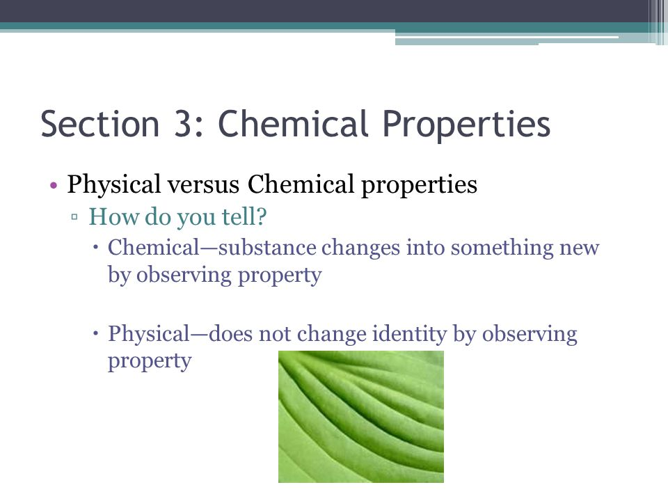 Section 3: Chemical Properties Physical versus Chemical properties ▫How do you tell?  Chemical—substance changes into something new by observing prop