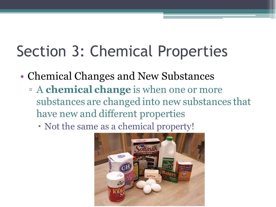 Section 3: Chemical Properties Chemical Changes and New Substances ▫A chemical change is when one or more substances are changed into new substances t