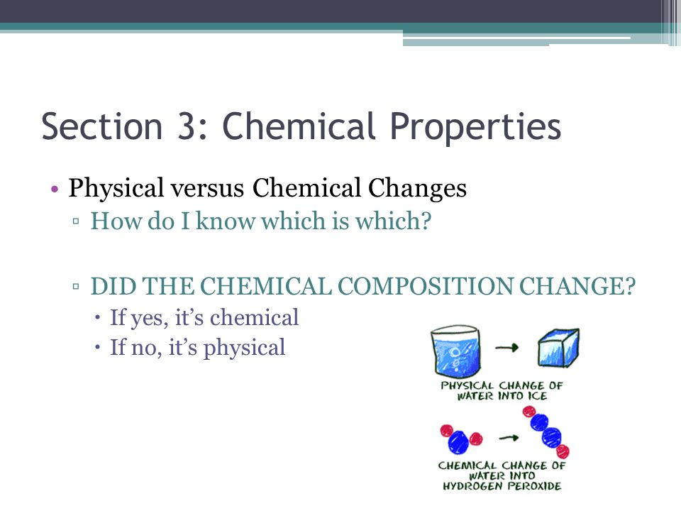 Section 3: Chemical Properties Physical versus Chemical Changes ▫How do I know which is which? ▫DID THE CHEMICAL COMPOSITION CHANGE?  If yes, it's ch