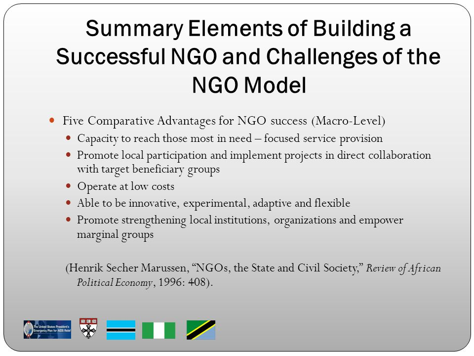 Summary Elements of Building a Successful NGO and Challenges of the NGO Model Five Comparative Advantages for NGO success (Macro-Level) Capacity to reach those most in need – focused service provision Promote local participation and implement projects in direct collaboration with target beneficiary groups Operate at low costs Able to be innovative, experimental, adaptive and flexible Promote strengthening local institutions, organizations and empower marginal groups (Henrik Secher Marussen, NGOs, the State and Civil Society, Review of African Political Economy, 1996: 408).