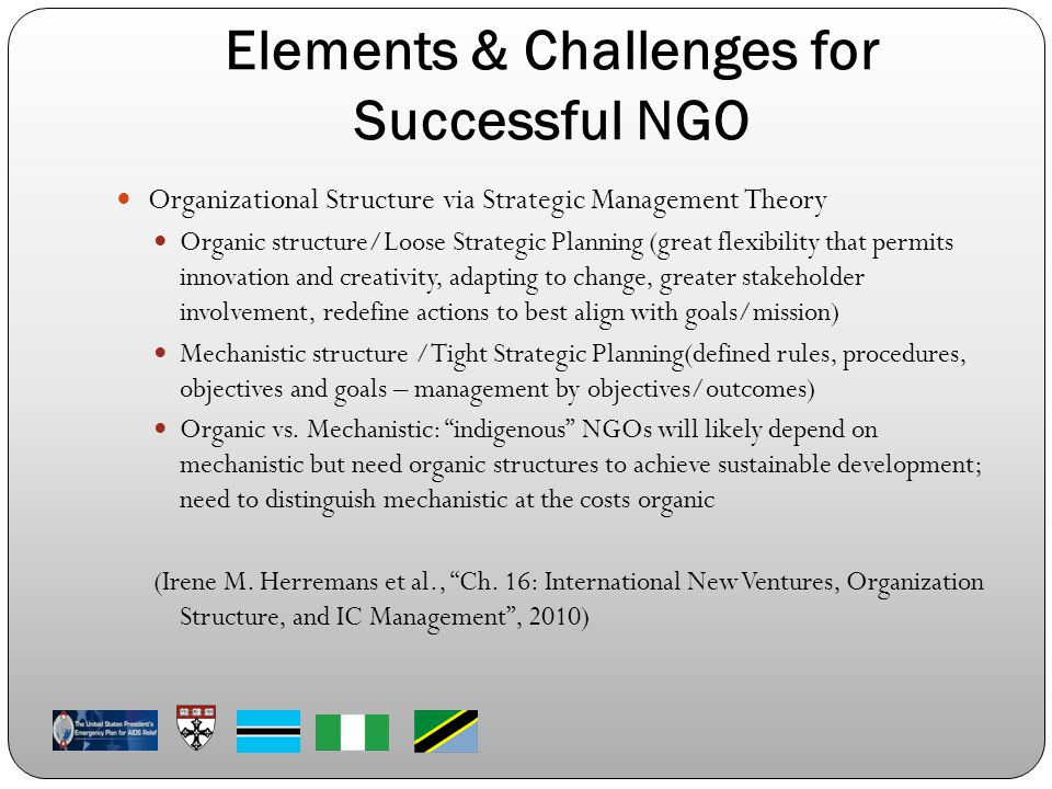 Elements & Challenges for Successful NGO Organizational Structure via Strategic Management Theory Organic structure/Loose Strategic Planning (great flexibility that permits innovation and creativity, adapting to change, greater stakeholder involvement, redefine actions to best align with goals/mission) Mechanistic structure /Tight Strategic Planning(defined rules, procedures, objectives and goals – management by objectives/outcomes) Organic vs.