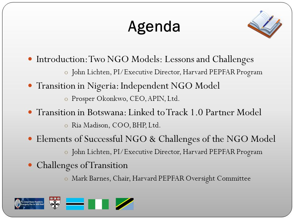 Introduction: Two NGO Models: Lessons and Challenges oJohn Lichten, PI/Executive Director, Harvard PEPFAR Program Transition in Nigeria: Independent NGO Model oProsper Okonkwo, CEO, APIN, Ltd.