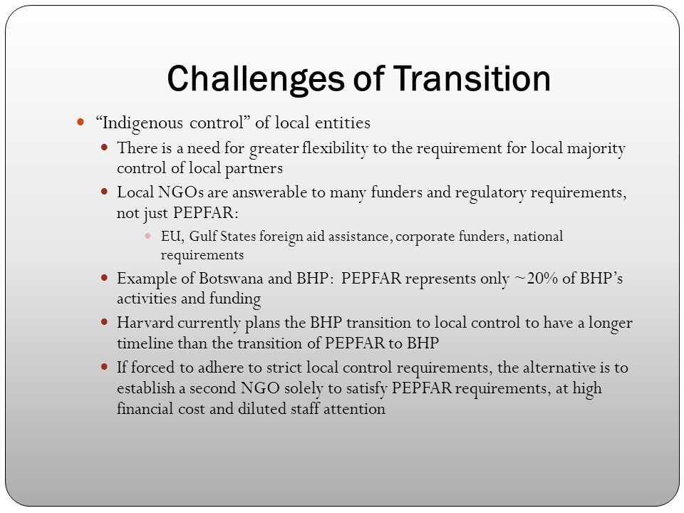 Challenges of Transition Indigenous control of local entities There is a need for greater flexibility to the requirement for local majority control of local partners Local NGOs are answerable to many funders and regulatory requirements, not just PEPFAR: EU, Gulf States foreign aid assistance, corporate funders, national requirements Example of Botswana and BHP: PEPFAR represents only ~20% of BHP's activities and funding Harvard currently plans the BHP transition to local control to have a longer timeline than the transition of PEPFAR to BHP If forced to adhere to strict local control requirements, the alternative is to establish a second NGO solely to satisfy PEPFAR requirements, at high financial cost and diluted staff attention