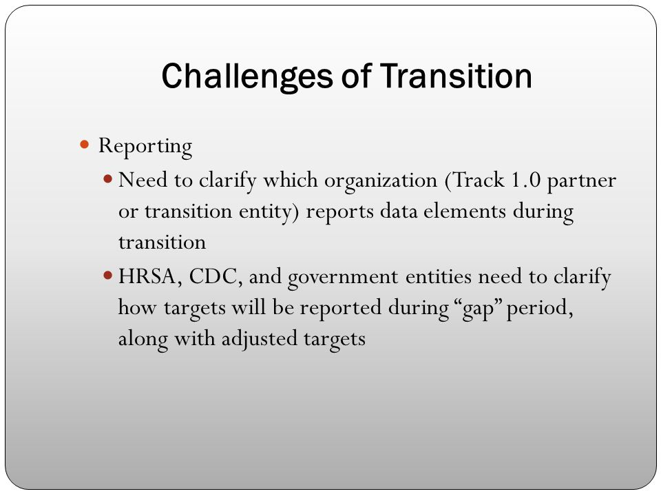 Challenges of Transition Reporting Need to clarify which organization (Track 1.0 partner or transition entity) reports data elements during transition HRSA, CDC, and government entities need to clarify how targets will be reported during gap period, along with adjusted targets