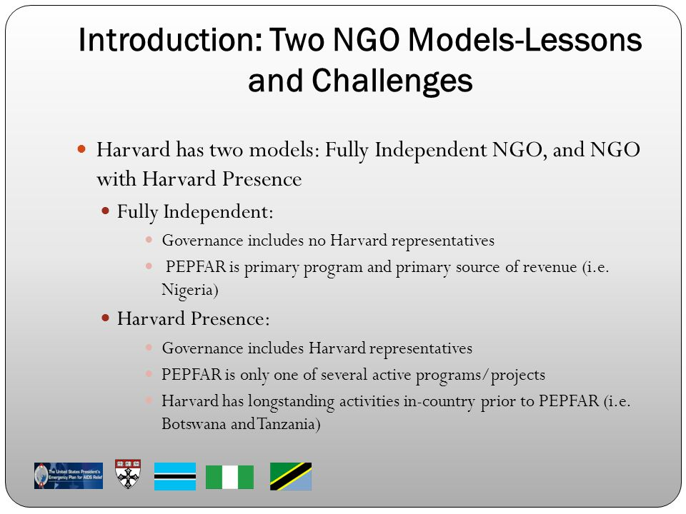 Introduction: Two NGO Models-Lessons and Challenges Harvard has two models: Fully Independent NGO, and NGO with Harvard Presence Fully Independent: Go