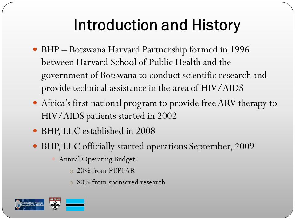 Introduction and History BHP – Botswana Harvard Partnership formed in 1996 between Harvard School of Public Health and the government of Botswana to conduct scientific research and provide technical assistance in the area of HIV/AIDS Africa's first national program to provide free ARV therapy to HIV/AIDS patients started in 2002 BHP, LLC established in 2008 BHP, LLC officially started operations September, 2009 Annual Operating Budget: o20% from PEPFAR o80% from sponsored research