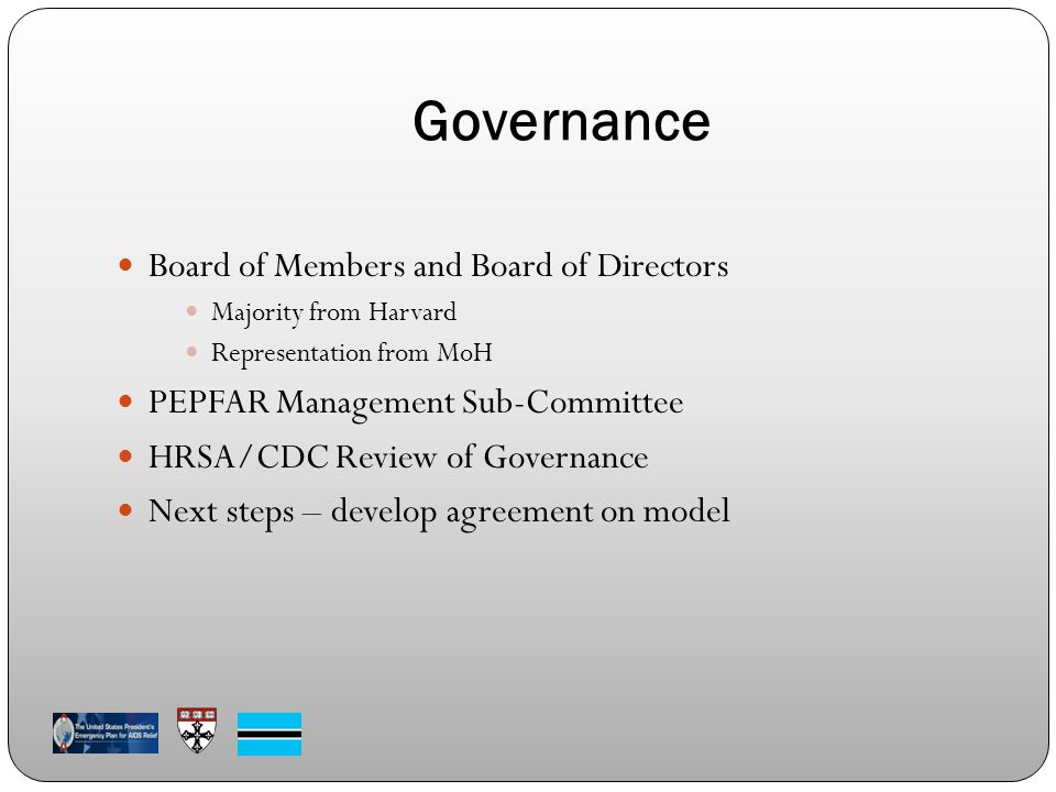 Governance Board of Members and Board of Directors Majority from Harvard Representation from MoH PEPFAR Management Sub-Committee HRSA/CDC Review of Governance Next steps – develop agreement on model