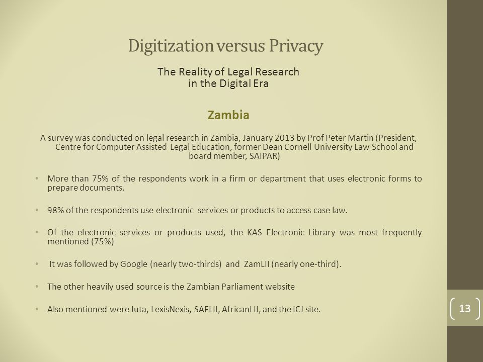 Digitization versus Privacy The Reality of Legal Research in the Digital Era Zambia A survey was conducted on legal research in Zambia, January 2013 by Prof Peter Martin (President, Centre for Computer Assisted Legal Education, former Dean Cornell University Law School and board member, SAIPAR) More than 75% of the respondents work in a firm or department that uses electronic forms to prepare documents.