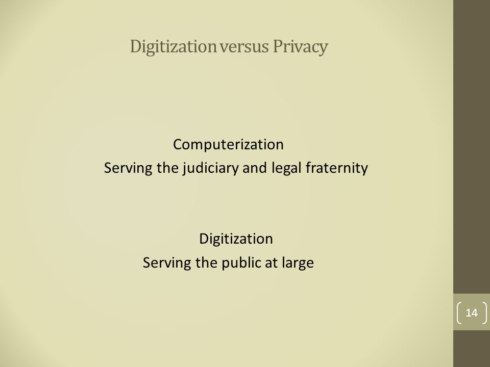 Digitization versus Privacy Computerization Serving the judiciary and legal fraternity Digitization Serving the public at large 14