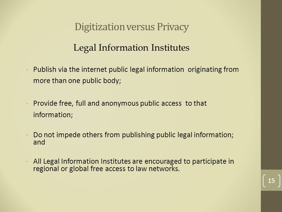 Digitization versus Privacy Legal Information Institutes Publish via the internet public legal information originating from more than one public body; Provide free, full and anonymous public access to that information; Do not impede others from publishing public legal information; and All Legal Information Institutes are encouraged to participate in regional or global free access to law networks.